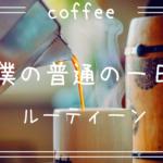 【ルーティーン】カフェ巡りしながら仕事をする僕の普通の一日。